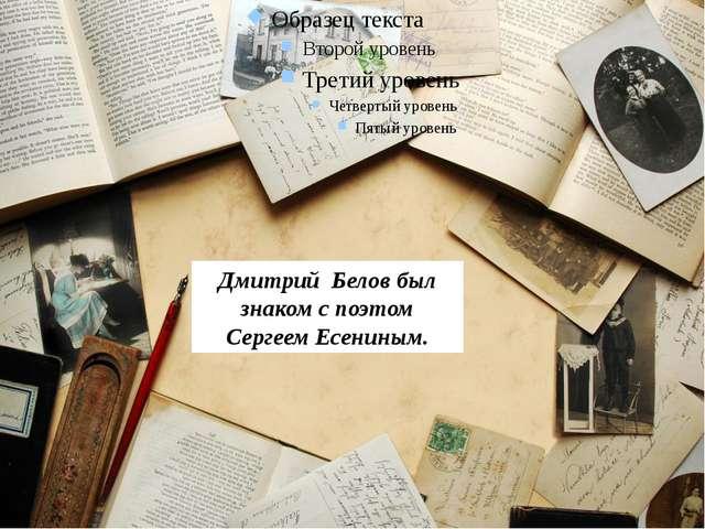 Дмитрий Белов был знаком с поэтом Сергеем Есениным.