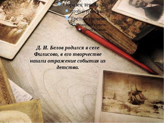 Д. И. Белов родился в селе Филисово, в его творчестве нашли отражение событи...