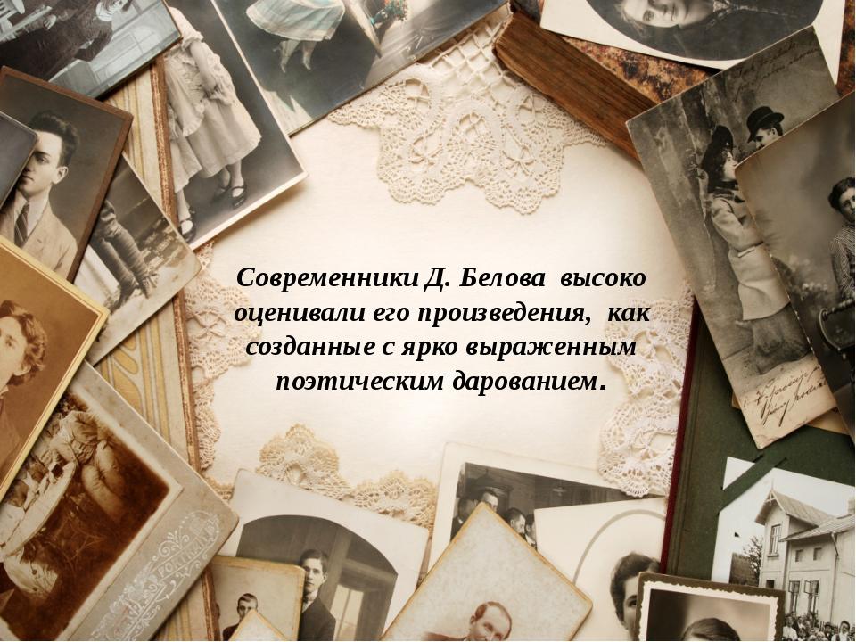 Современники Д. Белова высоко оценивали его произведения, как созданные с ярк...