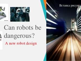 Can robots be dangerous? A new robot design ПРИМЕЧАНИЕ. Чтобы изменить изобра