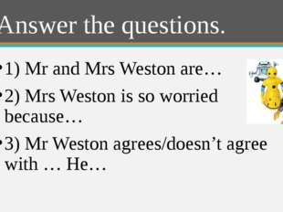 Answer the questions. 1) Mr and Mrs Weston are… 2) Mrs Weston is so worried b