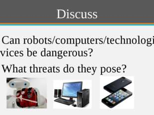 Discuss 1) Can robots/computers/technological devices be dangerous? 2) What t
