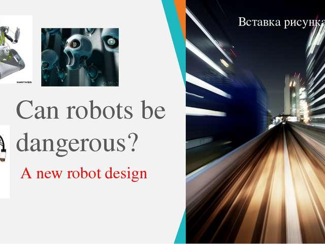 Can robots be dangerous? A new robot design ПРИМЕЧАНИЕ. Чтобы изменить изобра...