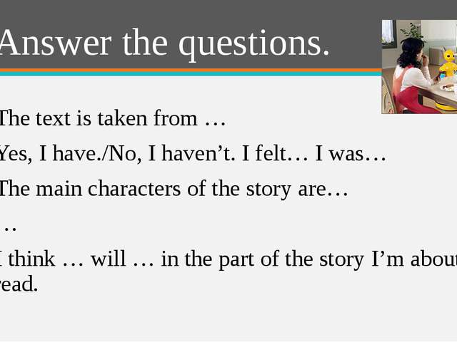 Answer the questions. 1) The text is taken from … 2) Yes, I have./No, I haven...