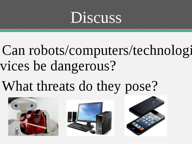 Discuss 1) Can robots/computers/technological devices be dangerous? 2) What t...