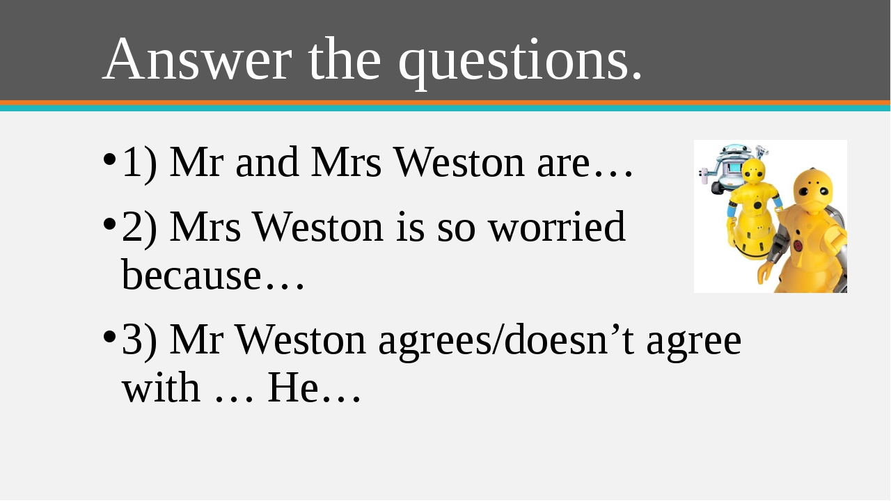 Answer the questions. 1) Mr and Mrs Weston are… 2) Mrs Weston is so worried b...