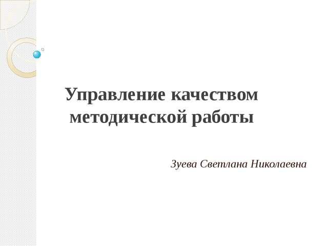 Управление качеством методической работы Зуева Светлана Николаевна