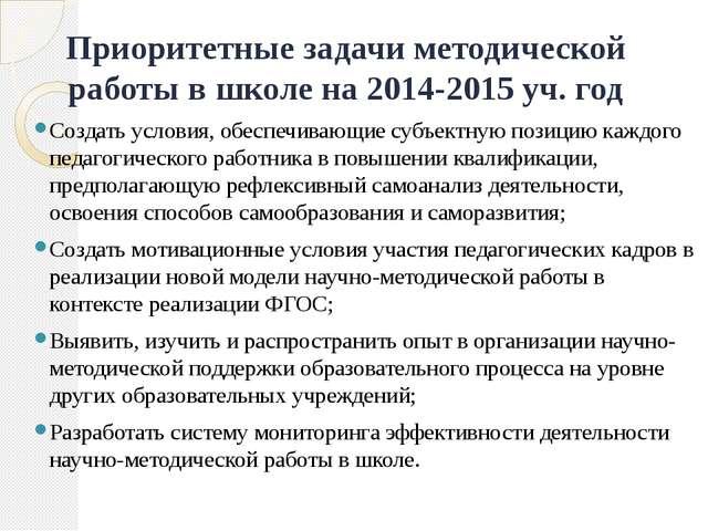 Приоритетные задачи методической работы в школе на 2014-2015 уч. год Создать...