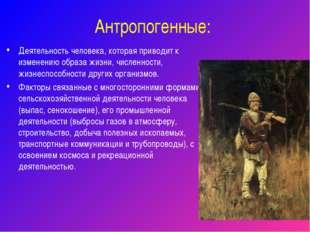Антропогенные: Деятельность человека, которая приводит к изменению образа жиз