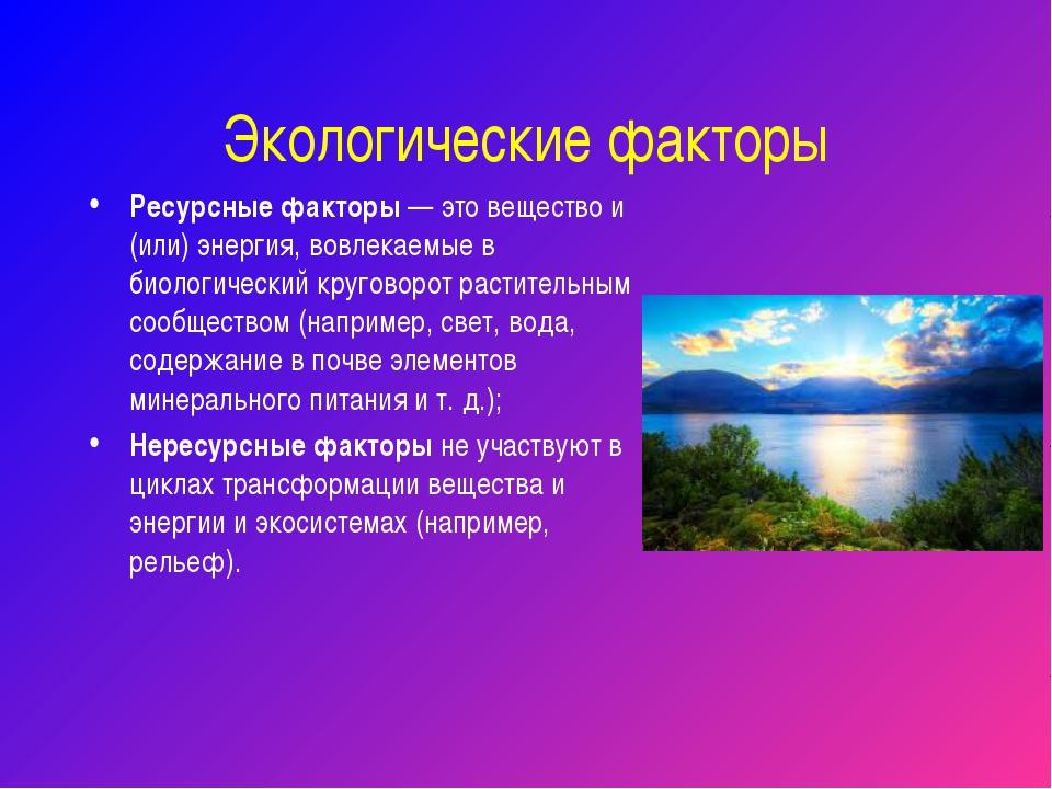 Экологические факторы Ресурсные факторы — это вещество и (или) энергия, вовле...