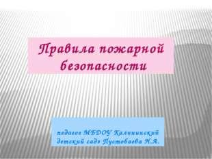 Правила пожарной безопасности педагог МБДОУ Калининский детский сад» Пустобае