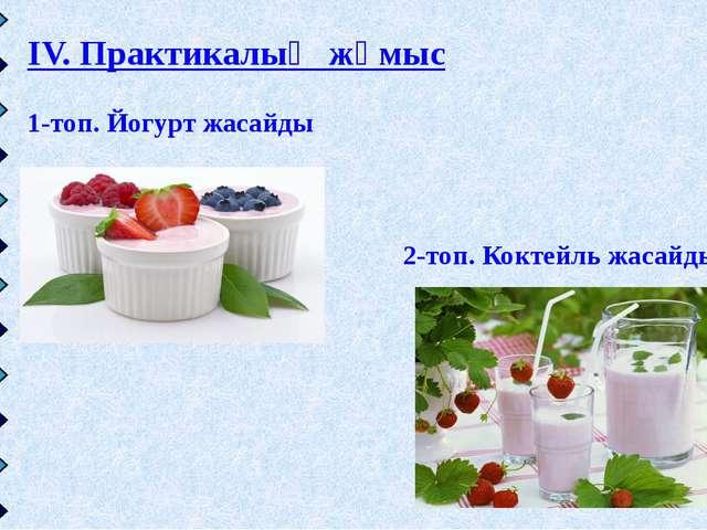IV. Практикалық жұмыс 1-топ. Йогурт жасайды 2-топ. Коктейль жасайды
