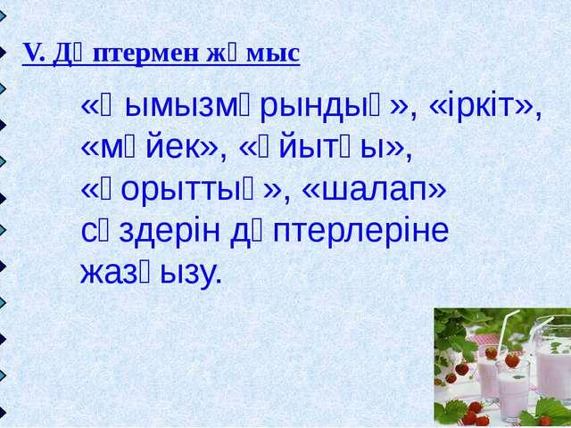 V. Дәптермен жұмыс «Қымызмұрындық», «іркіт», «мәйек», «ұйытқы», «қорыттық», «...