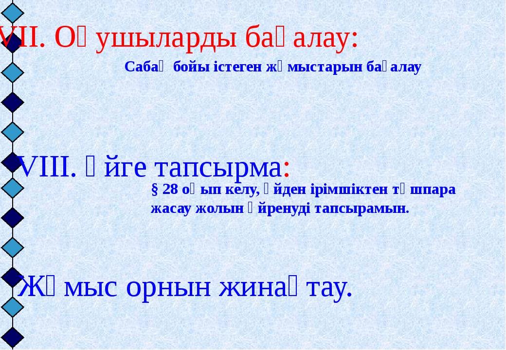 VII. Оқушыларды бағалау: VIII. Үйге тапсырма: IX. Жұмыс орнын жинақтау. § 28...