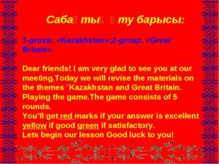 Сабақтың өту барысы: 1-group. «Kazakhstan»;2-group. «Great Britain». Dear fr