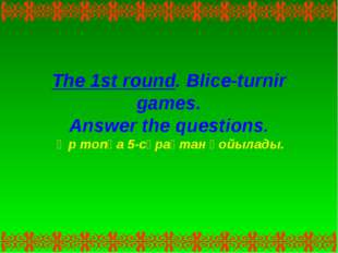 The 1st round. Blice-turnir games. Answer the questions. Әр топқа 5-сұрақтан