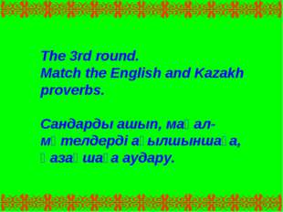 The 3rd round. Match the English and Kazakh proverbs. Сандарды ашып, мақал-мә
