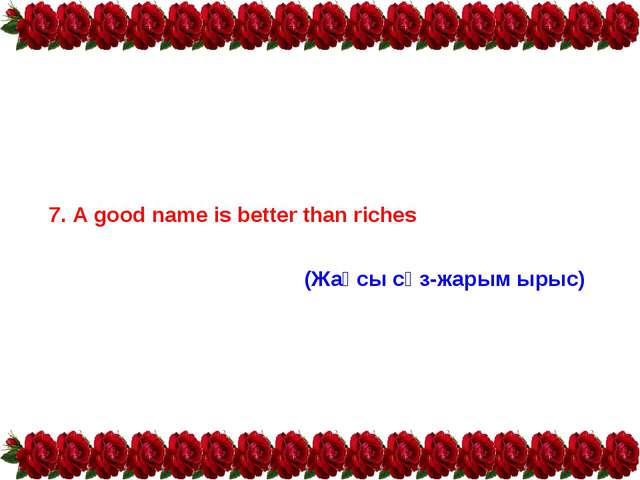 7. A good name is better than riches (Жақсы сөз-жарым ырыс)