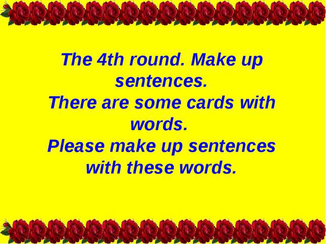 The 4th round. Make up sentences. There are some cards with words. Please mak...