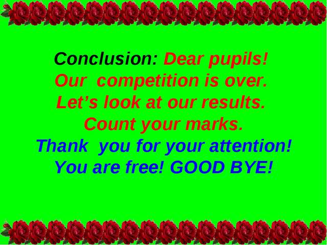 Conclusion: Dear pupils! Our competition is over. Let's look at our results....