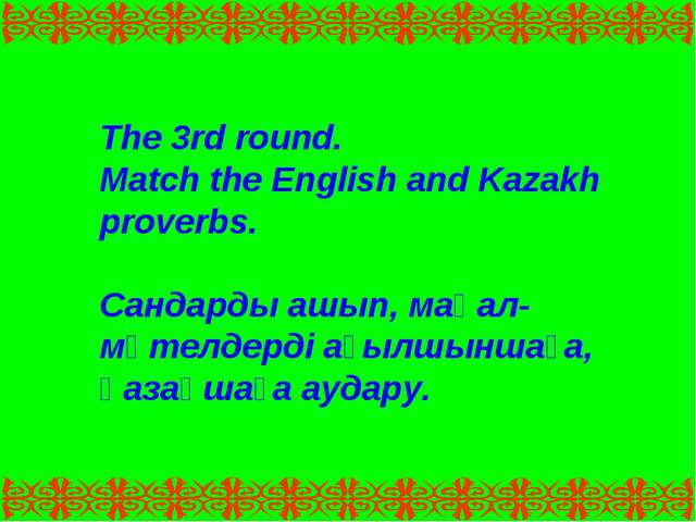 The 3rd round. Match the English and Kazakh proverbs. Сандарды ашып, мақал-мә...