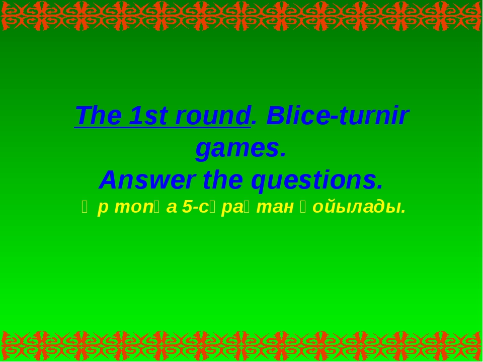 The 1st round. Blice-turnir games. Answer the questions. Әр топқа 5-сұрақтан...
