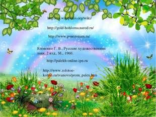 http://gold-hohloma.narod.ru/ http://www.posezonam.ru/ Яловенко Г. В., Русски