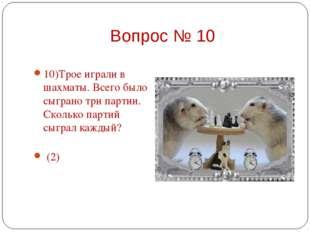 10)Трое играли в шахматы. Всего было сыграно три партии. Сколько партий сыгра