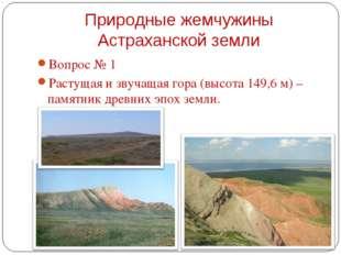 Вопрос № 1 Вопрос № 1 Растущая и звучащая гора (высота 149,6 м) – памятник