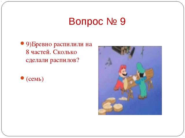 9)Бревно распилили на 8 частей. Сколько сделали распилов?  (семь)