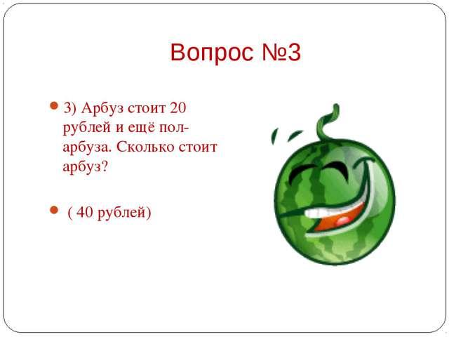 3) Арбуз стоит 20 рублей и ещё пол-арбуза. Сколько стоит арбуз?    ( 40 руб...