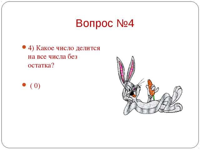 4) Какое число делится на все числа без остатка?    ( 0)