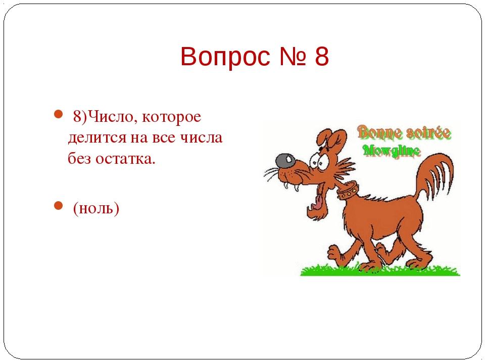 8)Число, которое делится на все числа без остатка.  (ноль)