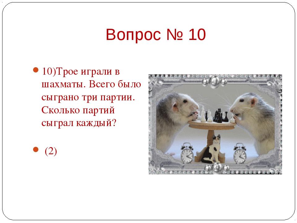 10)Трое играли в шахматы. Всего было сыграно три партии. Сколько партий сыгра...