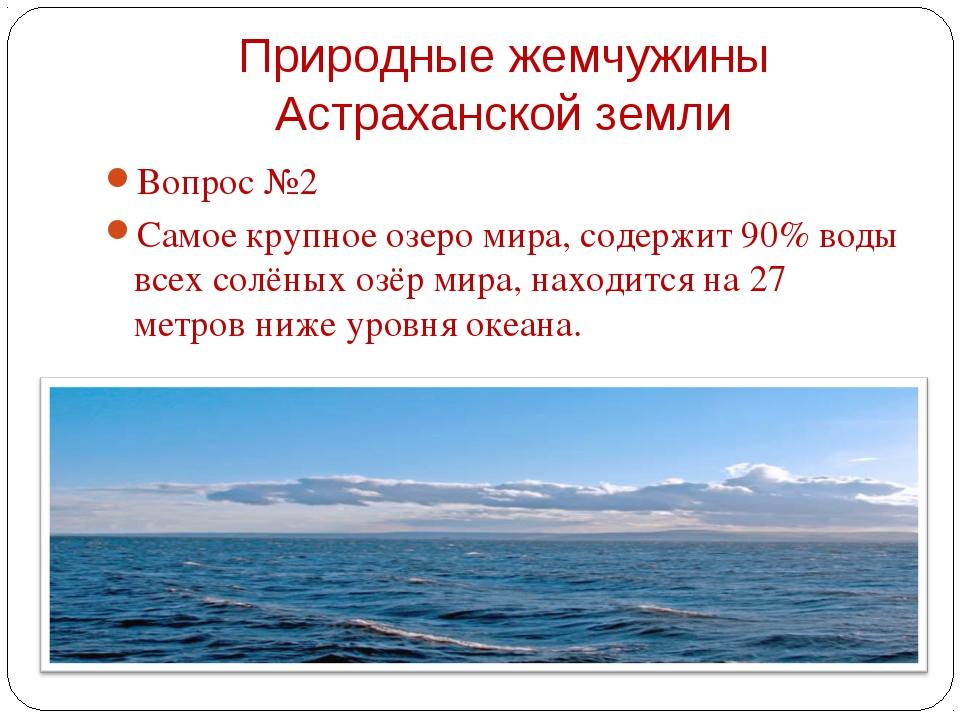 Вопрос №2 Вопрос №2 Самое крупное озеро мира, содержит 90% воды всех солёны...