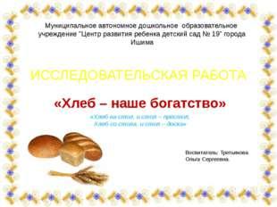 ИССЛЕДОВАТЕЛЬСКАЯ РАБОТА «Хлеб – наше богатство» «Хлеб на стол, и стол – прес