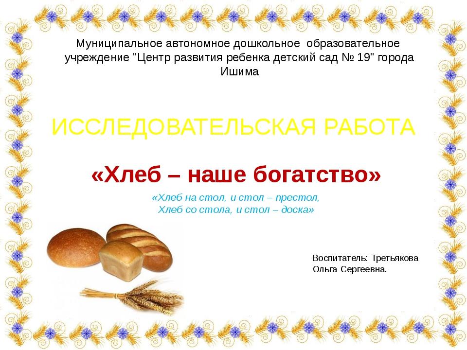 ИССЛЕДОВАТЕЛЬСКАЯ РАБОТА «Хлеб – наше богатство» «Хлеб на стол, и стол – прес...