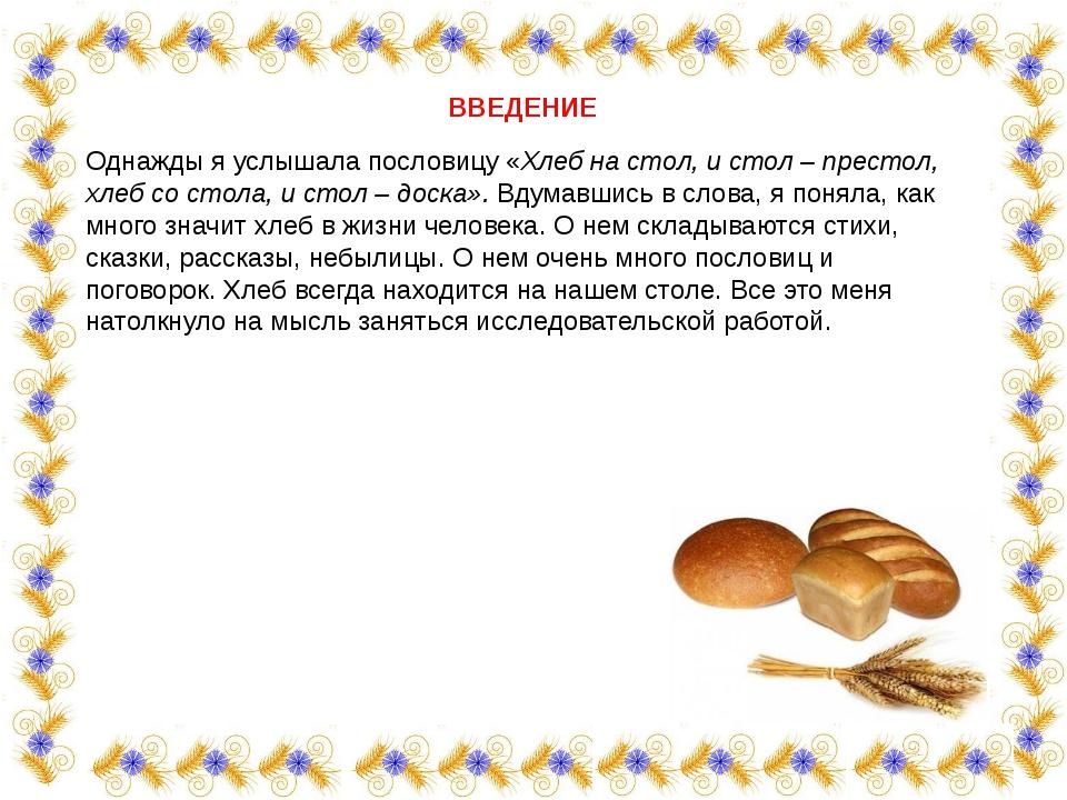 ВВЕДЕНИЕ  Однажды я услышала пословицу «Хлеб на стол, и стол – престол, хле...