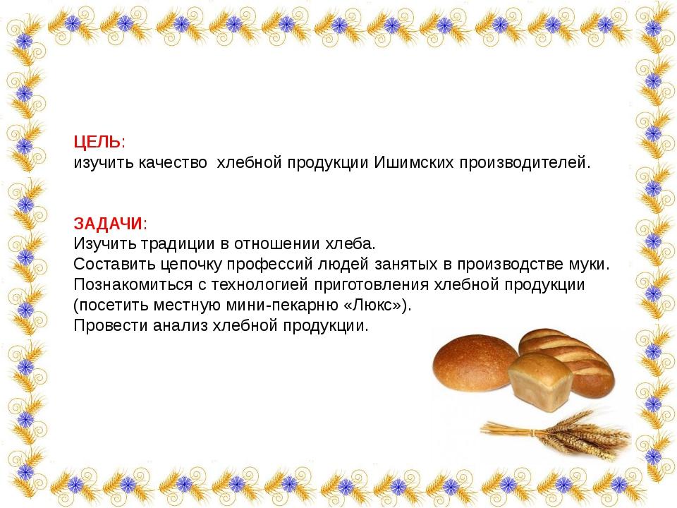 ЦЕЛЬ: изучить качество хлебной продукции Ишимских производителей. ЗАДАЧИ: Изу...