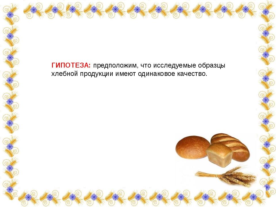 ГИПОТЕЗА: предположим, что исследуемые образцы хлебной продукции имеют одинак...