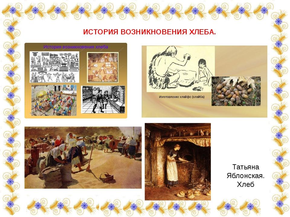 Татьяна Яблонская. Хлеб  ИСТОРИЯ ВОЗНИКНОВЕНИЯ ХЛЕБА.