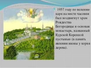 1957 году по велению царя на месте часовни был воздвигнут храм Рождества Бог