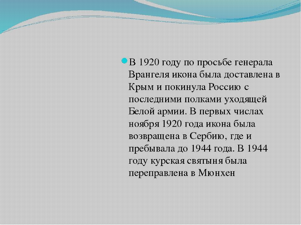 В 1920 году по просьбе генерала Врангеля икона была доставлена в Крым и поки...
