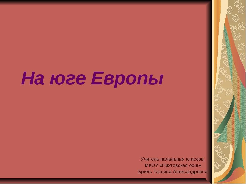 На юге Европы Учитель начальных классов, МКОУ «Пихтовская оош» Бриль Татьяна...