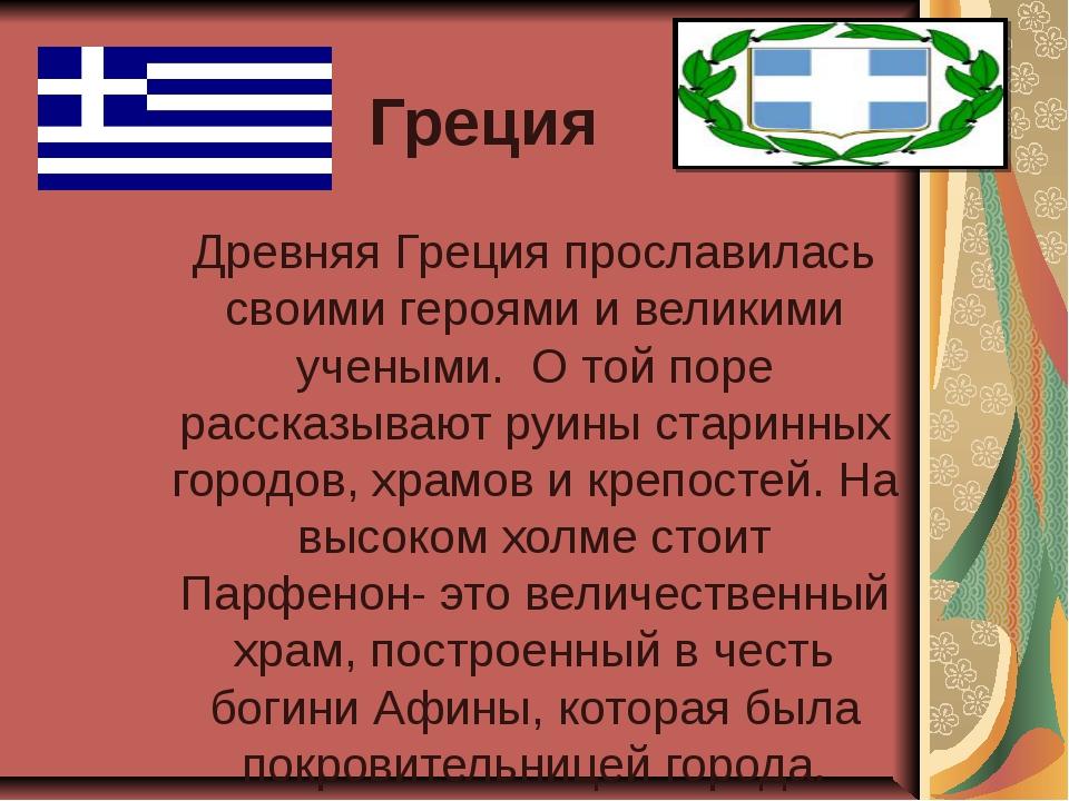 Греция Древняя Греция прославилась своими героями и великими учеными. О той п...