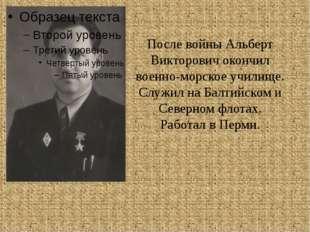 После войны Альберт Викторович окончил военно-морское училище. Служил на Балт