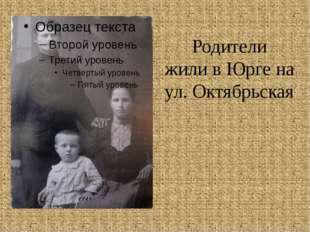 Родители жили в Юрге на ул. Октябрьская