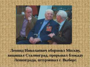 Леонид Николаевич оборонял Москву, защищал Сталинград, прорывал блокаду Ленин