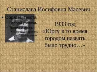 Станислава Иосифовна Масевич 1933 год «Юргу в то время городом назвать было т