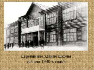Деревянное здание школы начало 1940-х годов